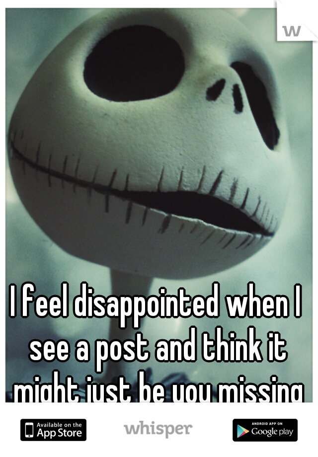 I feel disappointed when I see a post and think it might just be you missing me like I miss you