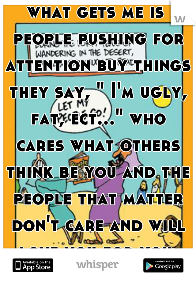 "what gets me is people pushing for attention buy things they say, "" I'm ugly, fat, ect..."" who cares what others think be you and the people that matter don't care and will love you for you"