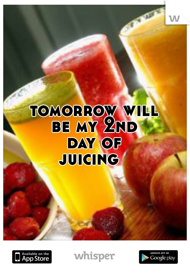 tomorrow will      be my 2nd      day of      juicing