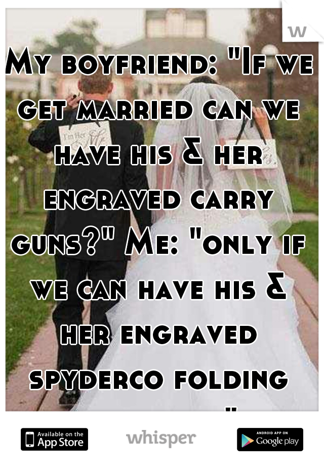 """My boyfriend: """"If we get married can we have his & her engraved carry guns?"""" Me: """"only if we can have his & her engraved spyderco folding knives too."""""""
