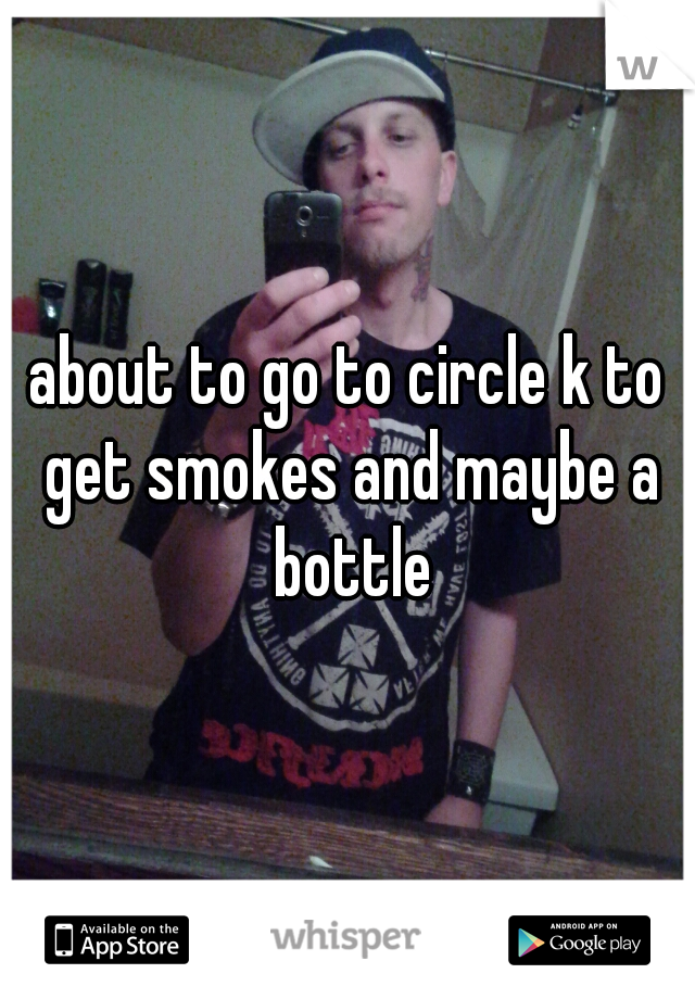 about to go to circle k to get smokes and maybe a bottle