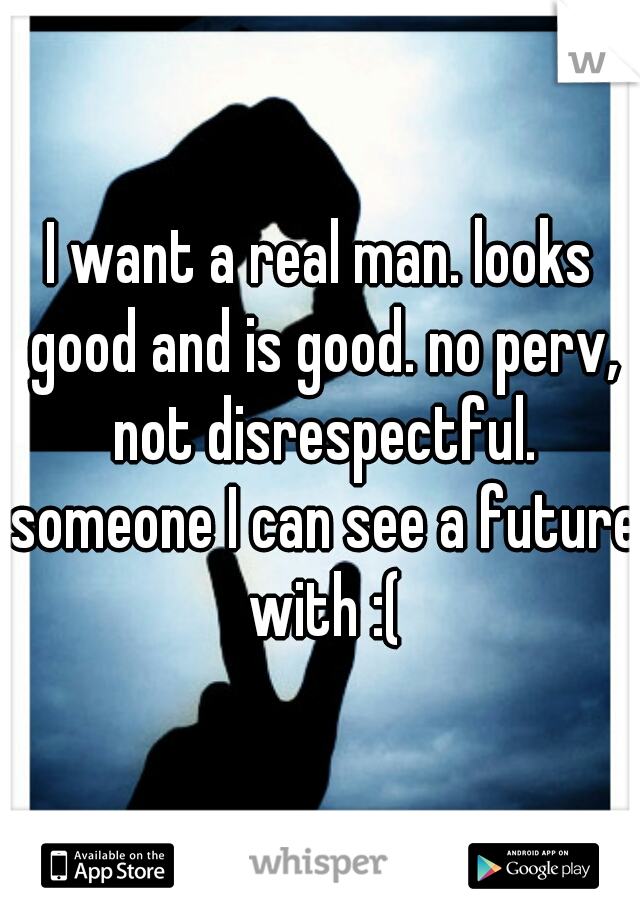 I want a real man. looks good and is good. no perv, not disrespectful. someone I can see a future with :(