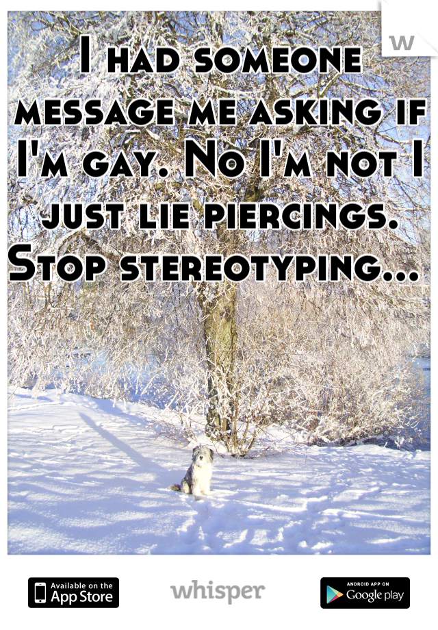 I had someone message me asking if I'm gay. No I'm not I just lie piercings. Stop stereotyping...