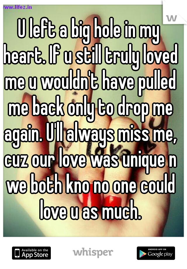 U left a big hole in my heart. If u still truly loved me u wouldn't have pulled me back only to drop me again. U'll always miss me, cuz our love was unique n we both kno no one could love u as much.