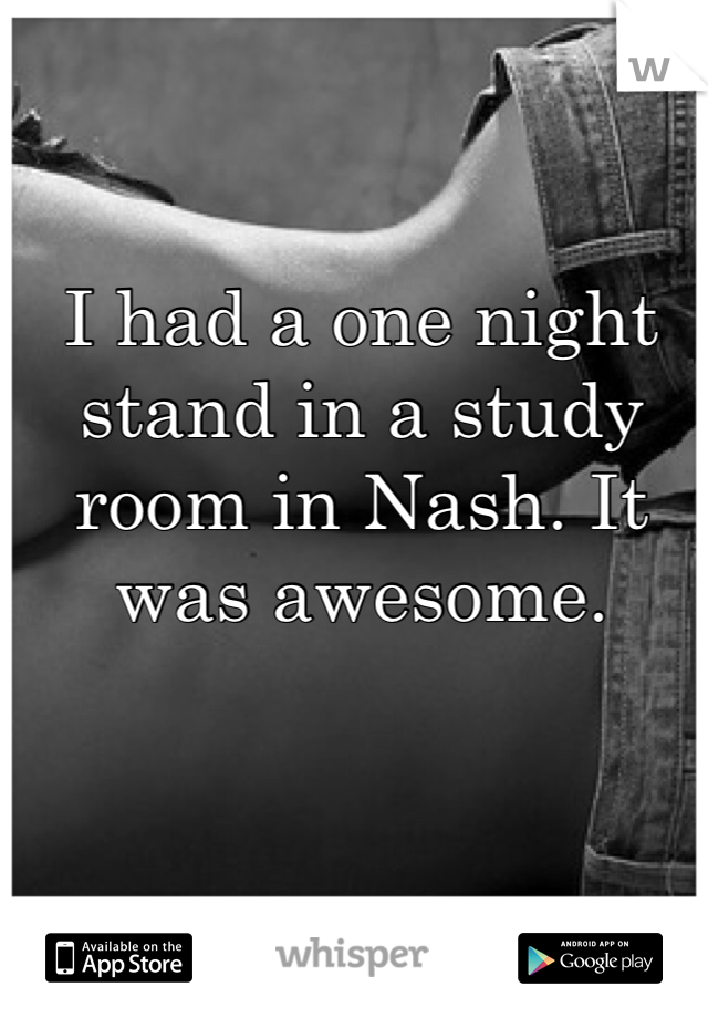 I had a one night stand in a study room in Nash. It was awesome.