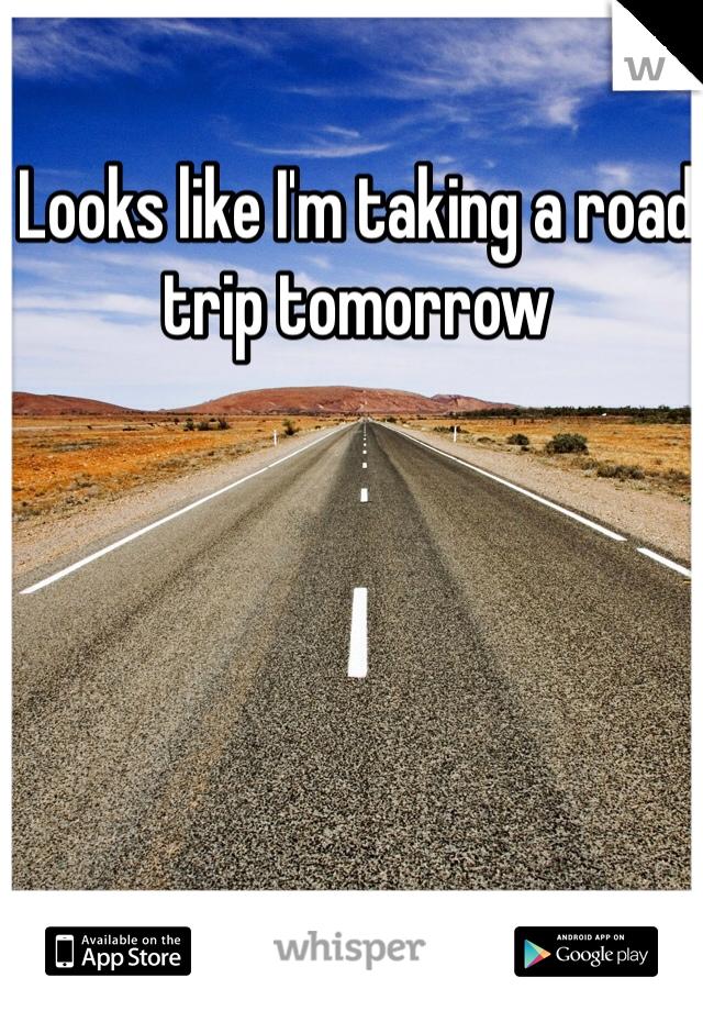 Looks like I'm taking a road trip tomorrow