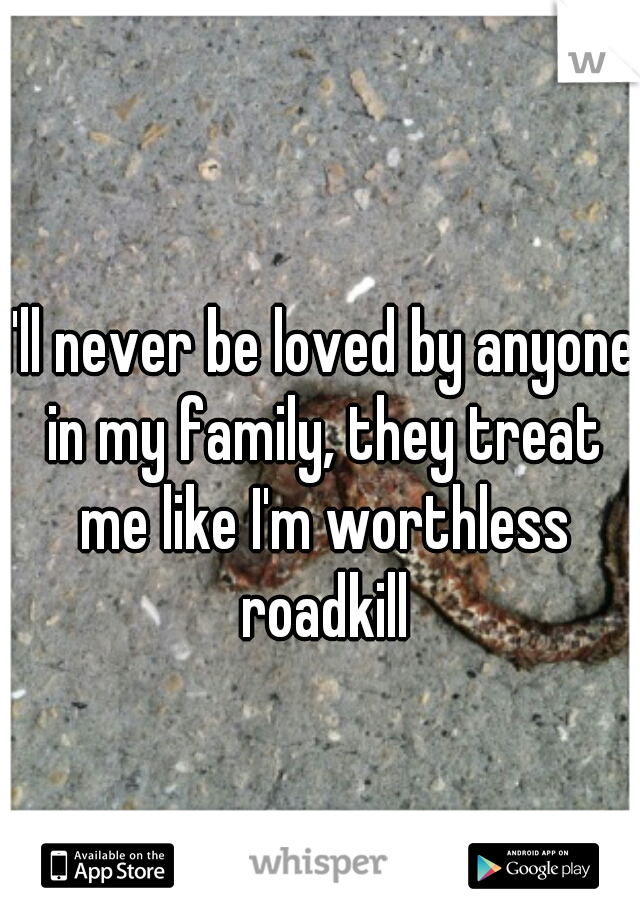 I'll never be loved by anyone in my family, they treat me like I'm worthless roadkill