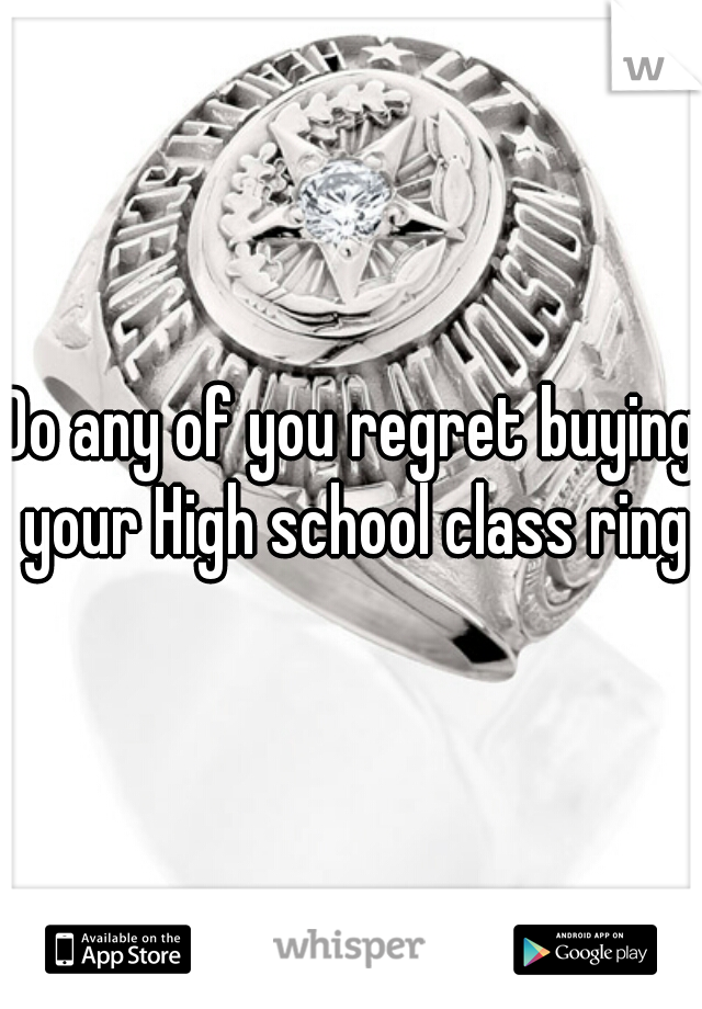 Do any of you regret buying your High school class ring