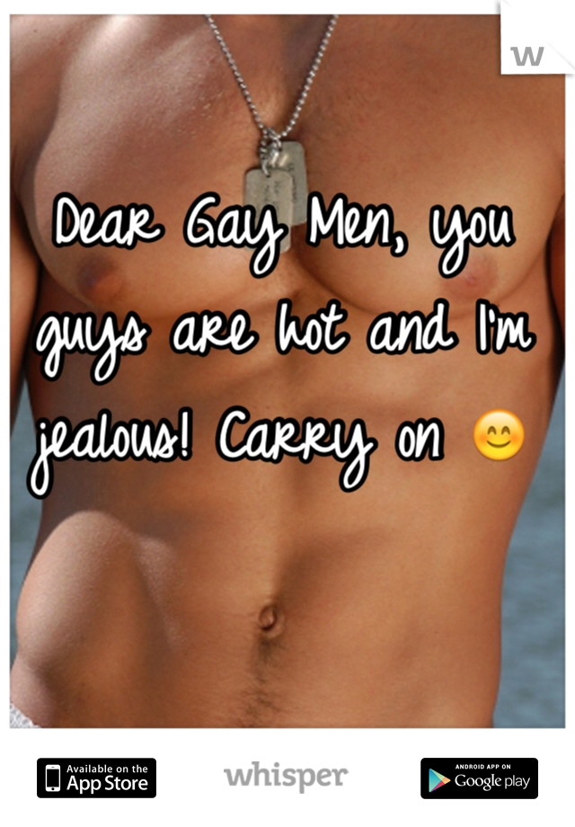Dear Gay Men, you guys are hot and I'm jealous! Carry on 😊