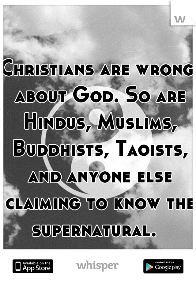 Christians are wrong about God. So are Hindus, Muslims, Buddhists, Taoists, and anyone else claiming to know the supernatural.