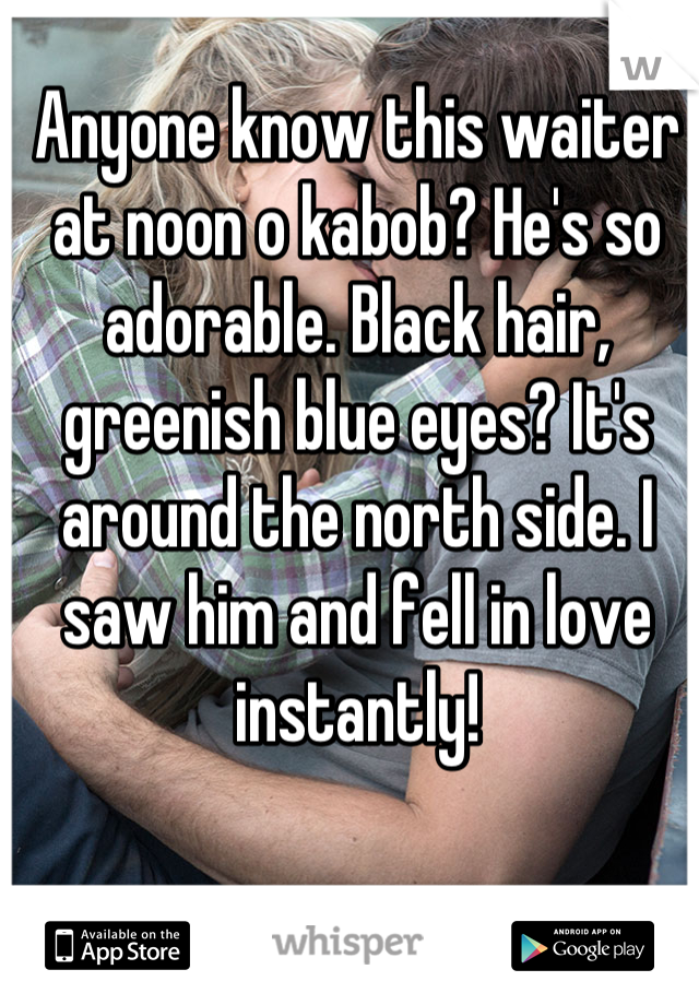 Anyone know this waiter at noon o kabob? He's so adorable. Black hair, greenish blue eyes? It's around the north side. I saw him and fell in love instantly!