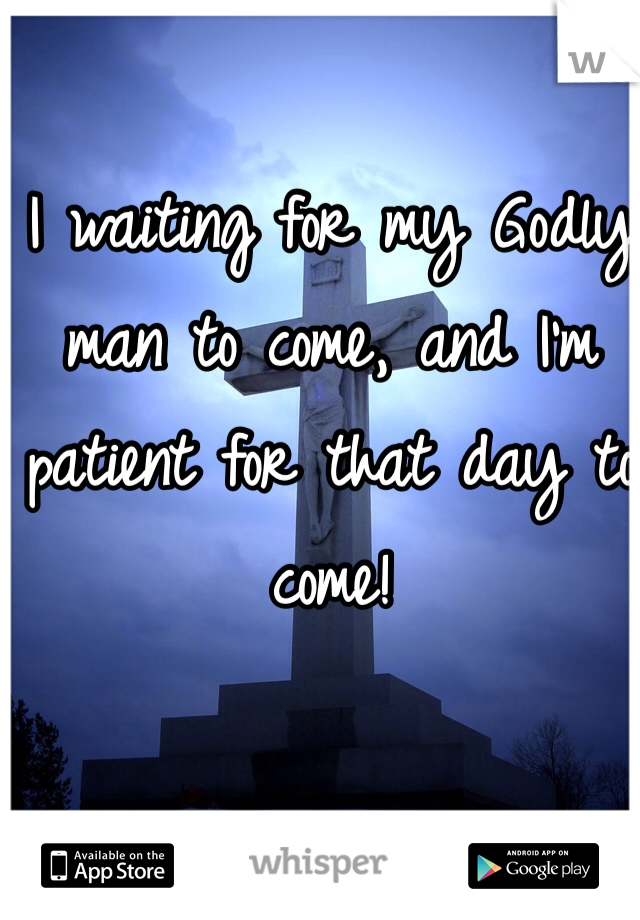 I waiting for my Godly man to come, and I'm patient for that day to come!