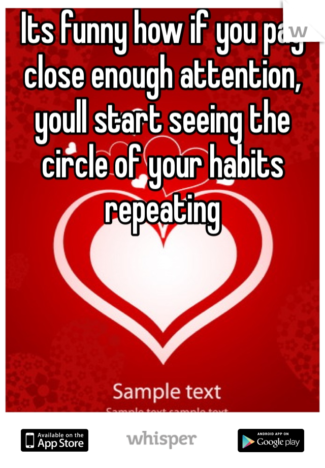 Its funny how if you pay close enough attention, youll start seeing the circle of your habits repeating