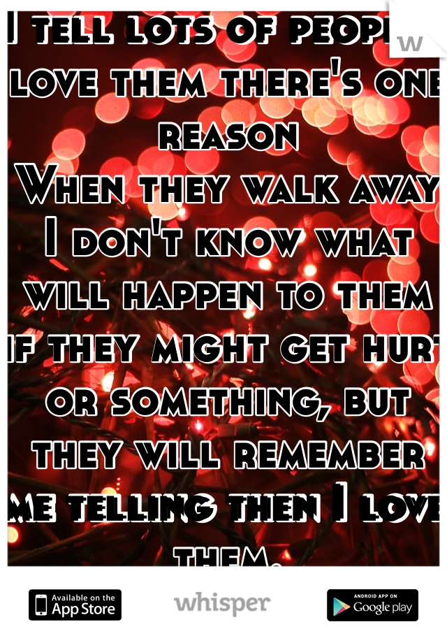 I tell lots of people I love them there's one reason When they walk away I don't know what will happen to them if they might get hurt or something, but they will remember me telling then I love them.