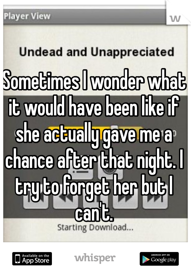 Sometimes I wonder what it would have been like if she actually gave me a chance after that night. I try to forget her but I can't.
