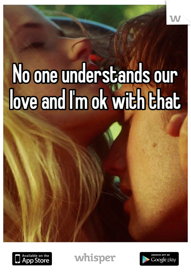No one understands our love and I'm ok with that