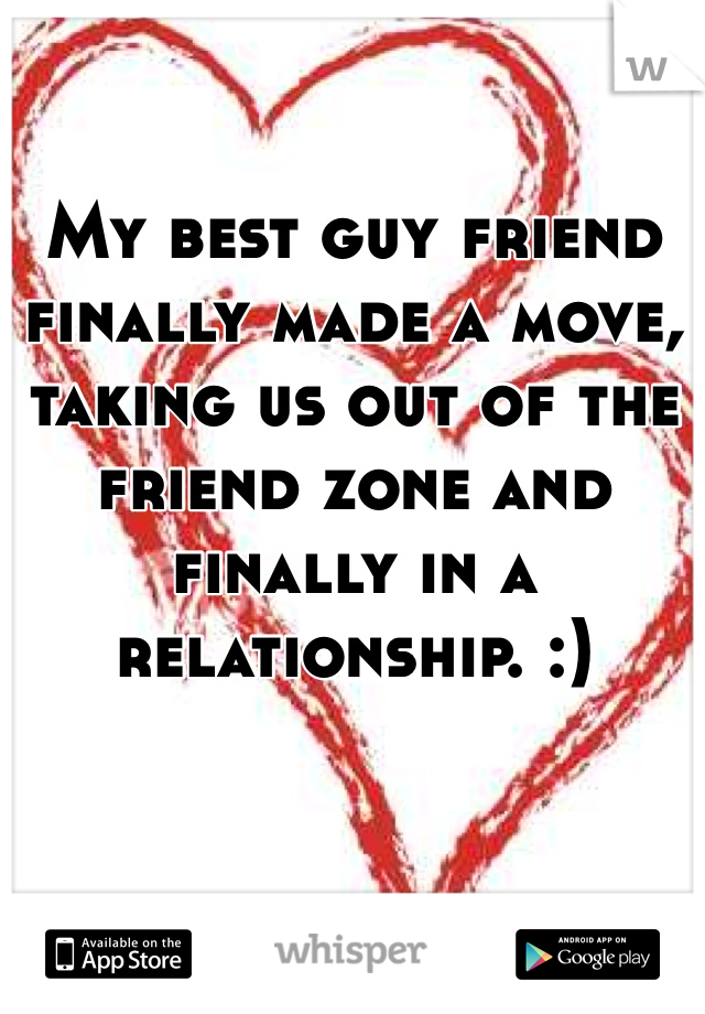 My best guy friend finally made a move, taking us out of the friend zone and finally in a relationship. :)