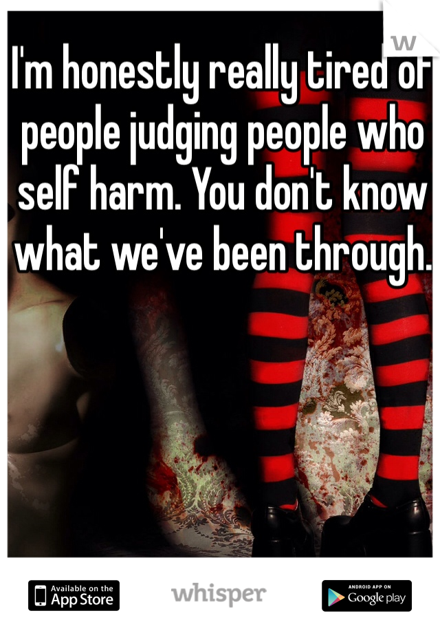 I'm honestly really tired of people judging people who self harm. You don't know what we've been through.