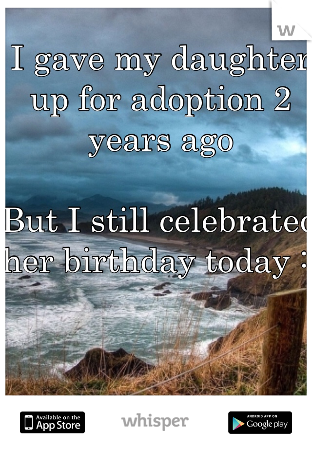 I gave my daughter up for adoption 2 years ago  But I still celebrated her birthday today :)
