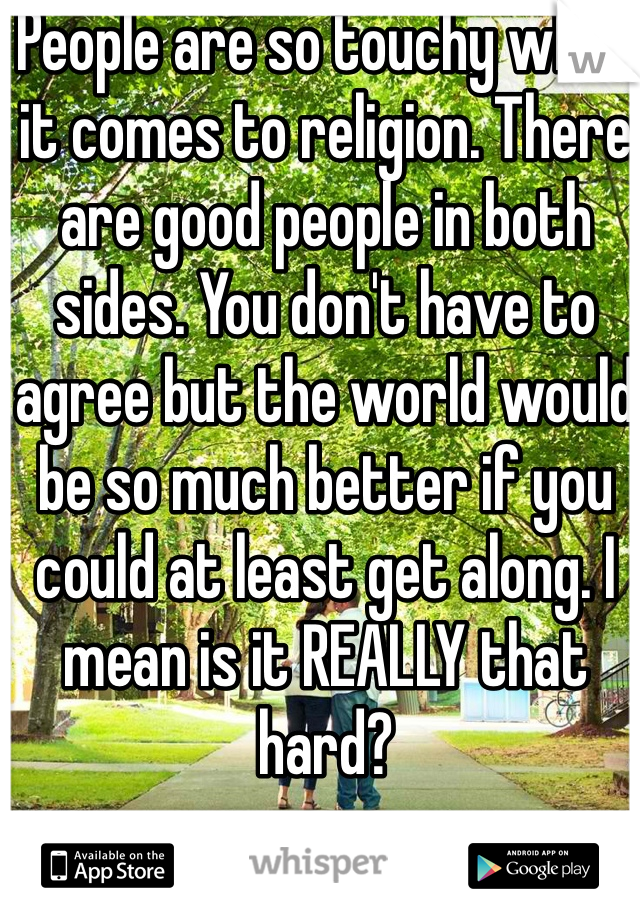 People are so touchy when it comes to religion. There are good people in both sides. You don't have to agree but the world would be so much better if you could at least get along. I mean is it REALLY that hard?