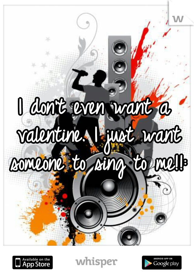 I don't even want a valentine. I just want someone to sing to me!!:/