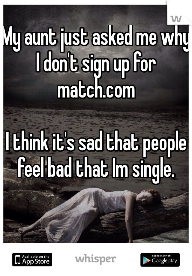 My aunt just asked me why I don't sign up for match.com   I think it's sad that people feel bad that Im single.