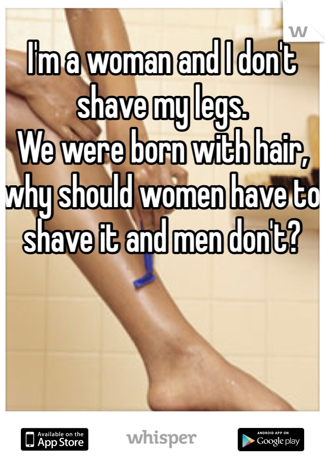 I'm a woman and I don't shave my legs. We were born with hair, why should women have to shave it and men don't?