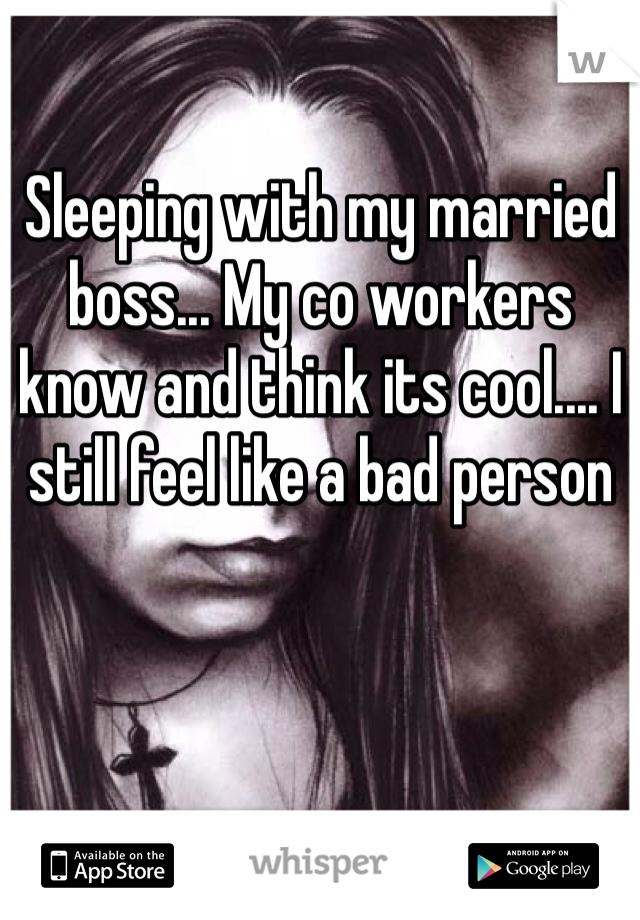 Sleeping with my married boss... My co workers know and think its cool.... I still feel like a bad person