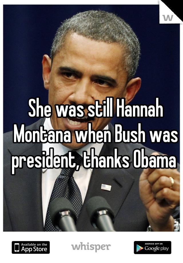 She was still Hannah Montana when Bush was president, thanks Obama