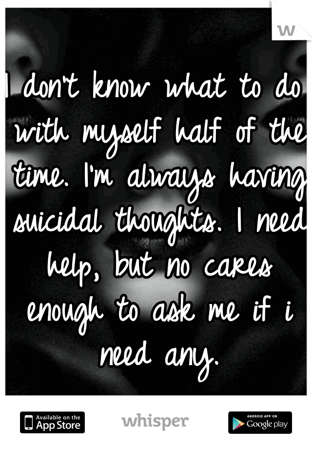 I don't know what to do with myself half of the time. I'm always having suicidal thoughts. I need help, but no cares enough to ask me if i need any.