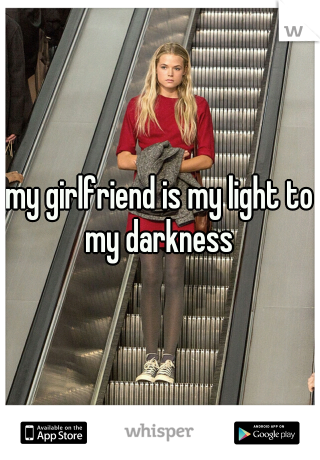 my girlfriend is my light to my darkness