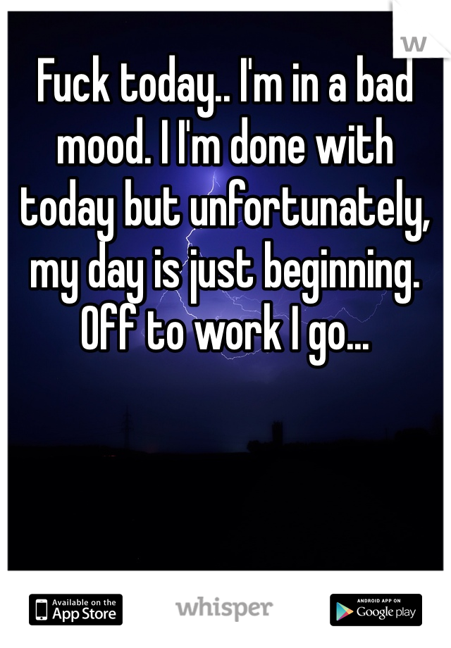 Fuck today.. I'm in a bad mood. I I'm done with today but unfortunately, my day is just beginning. Off to work I go...