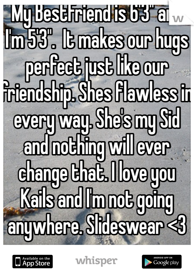 """My BestFriend is 6'3"""" and I'm 5'3"""".  It makes our hugs perfect just like our friendship. Shes flawless in every way. She's my Sid and nothing will ever change that. I love you Kails and I'm not going anywhere. Slideswear <3"""