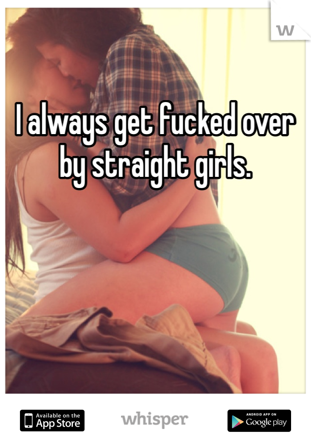 I always get fucked over by straight girls.