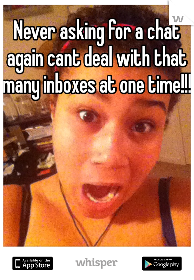 Never asking for a chat again cant deal with that many inboxes at one time!!!