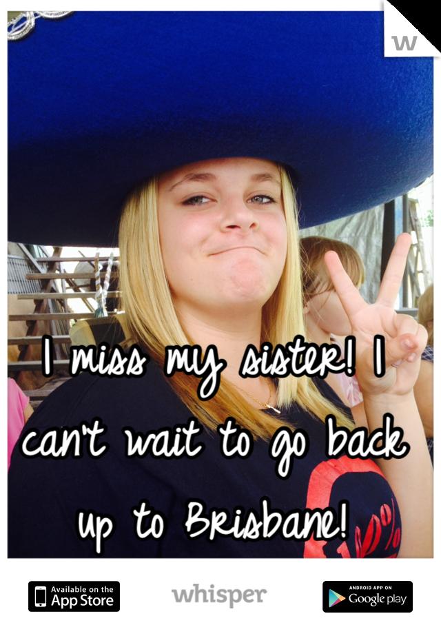 I miss my sister! I can't wait to go back up to Brisbane!