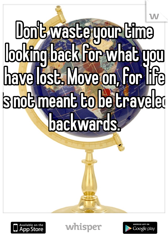 Don't waste your time looking back for what you have lost. Move on, for life is not meant to be traveled backwards.
