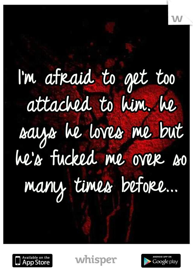 I'm afraid to get too attached to him. he says he loves me but he's fucked me over so many times before...