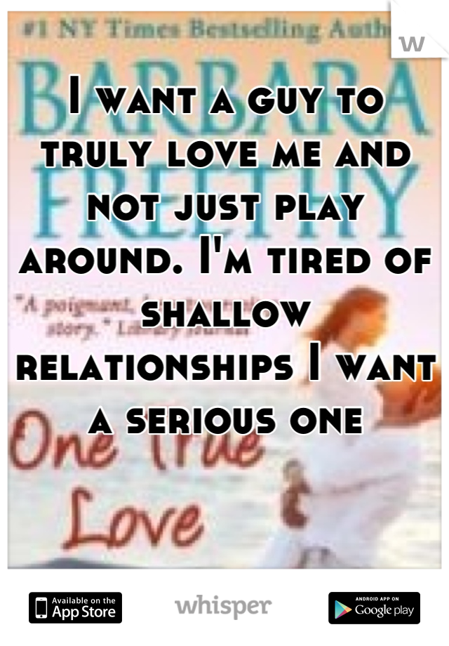 I want a guy to truly love me and not just play around. I'm tired of shallow relationships I want a serious one