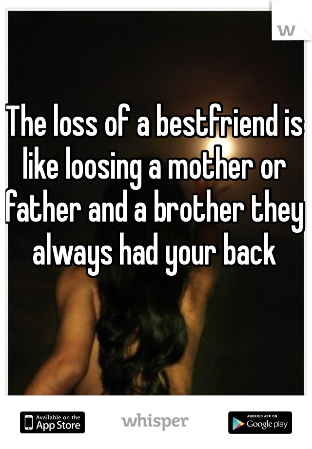 The loss of a bestfriend is like loosing a mother or father and a brother they always had your back