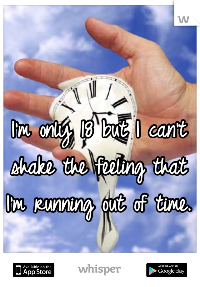 I'm only 18 but I can't shake the feeling that I'm running out of time.