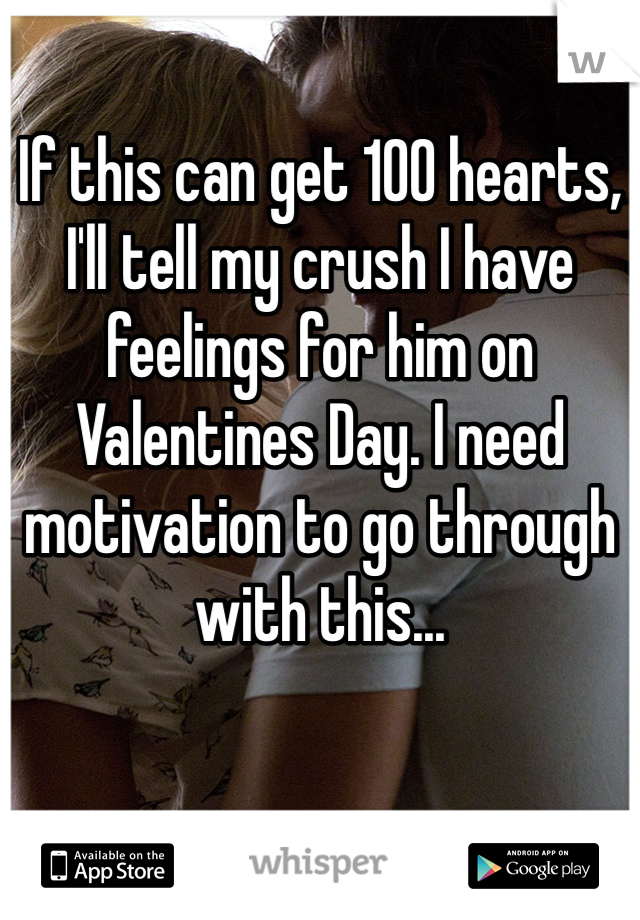 If this can get 100 hearts, I'll tell my crush I have feelings for him on Valentines Day. I need motivation to go through with this...