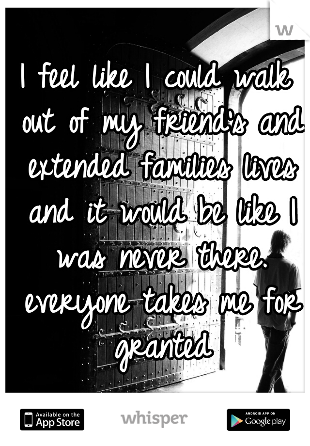 I feel like I could walk out of my friend's and extended families lives and it would be like I was never there. everyone takes me for granted