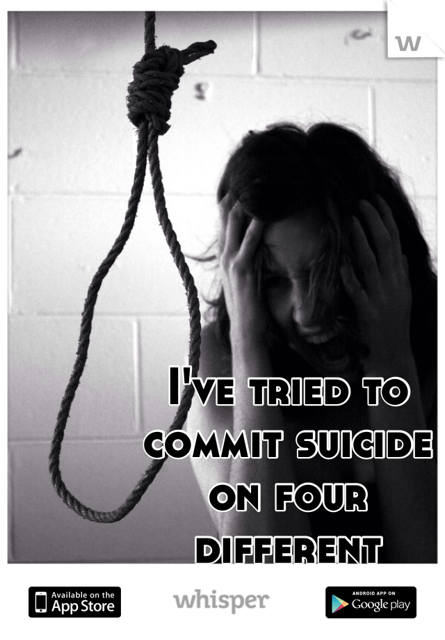 I've tried to  commit suicide  on four  different  occasions.
