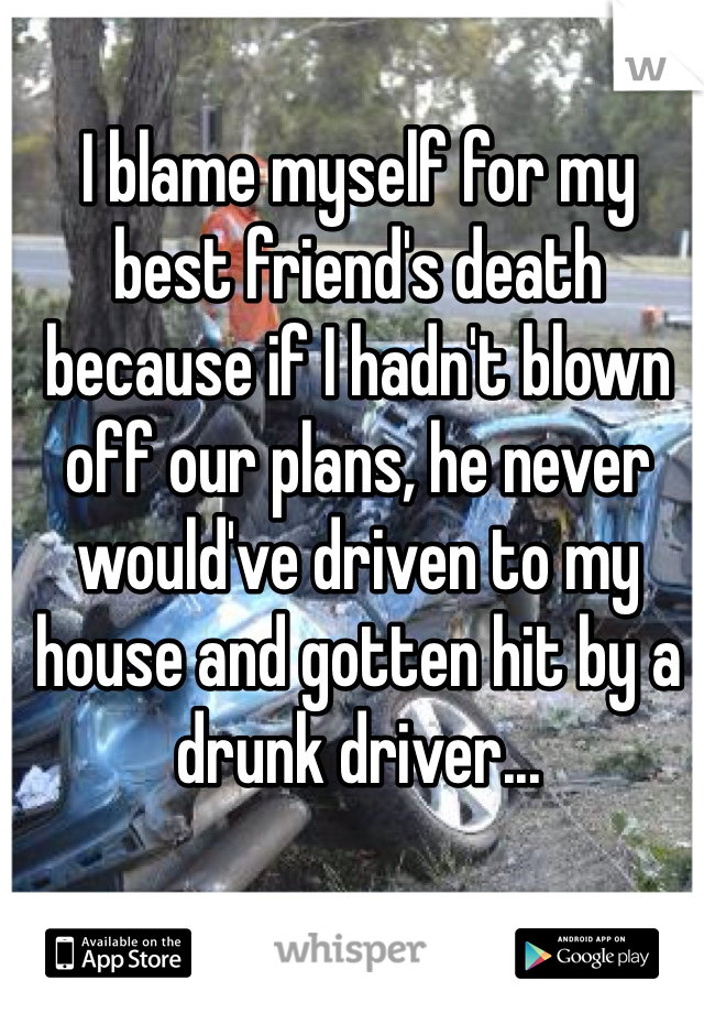 I blame myself for my best friend's death because if I hadn't blown off our plans, he never would've driven to my house and gotten hit by a drunk driver...