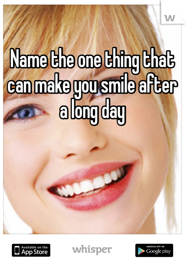Name the one thing that can make you smile after a long day