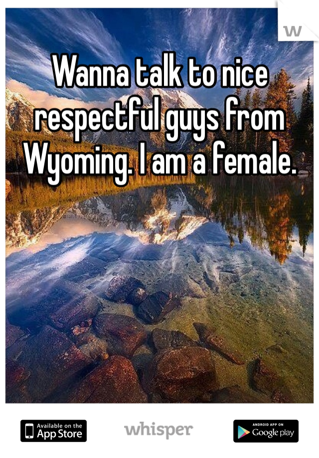 Wanna talk to nice respectful guys from Wyoming. I am a female.