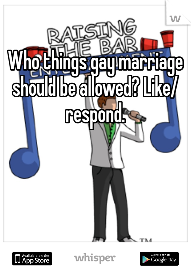 Who things gay marriage should be allowed? Like/respond.