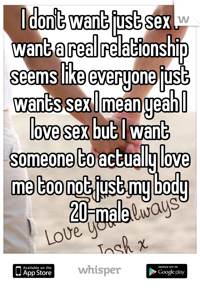 I don't want just sex I want a real relationship seems like everyone just wants sex I mean yeah I love sex but I want someone to actually love me too not just my body 20-male
