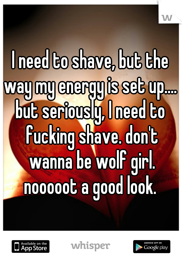 I need to shave, but the way my energy is set up....   but seriously, I need to fucking shave. don't wanna be wolf girl. nooooot a good look.